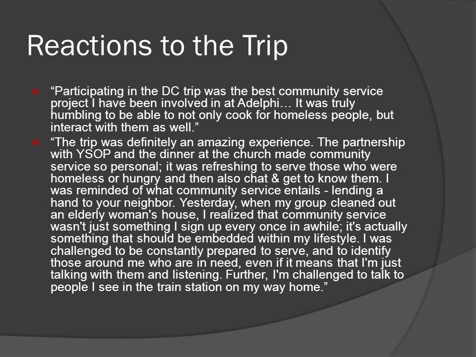 Reactions to the Trip Participating in the DC trip was the best community service project I have been involved in at Adelphi… It was truly humbling to be able to not only cook for homeless people, but interact with them as well.