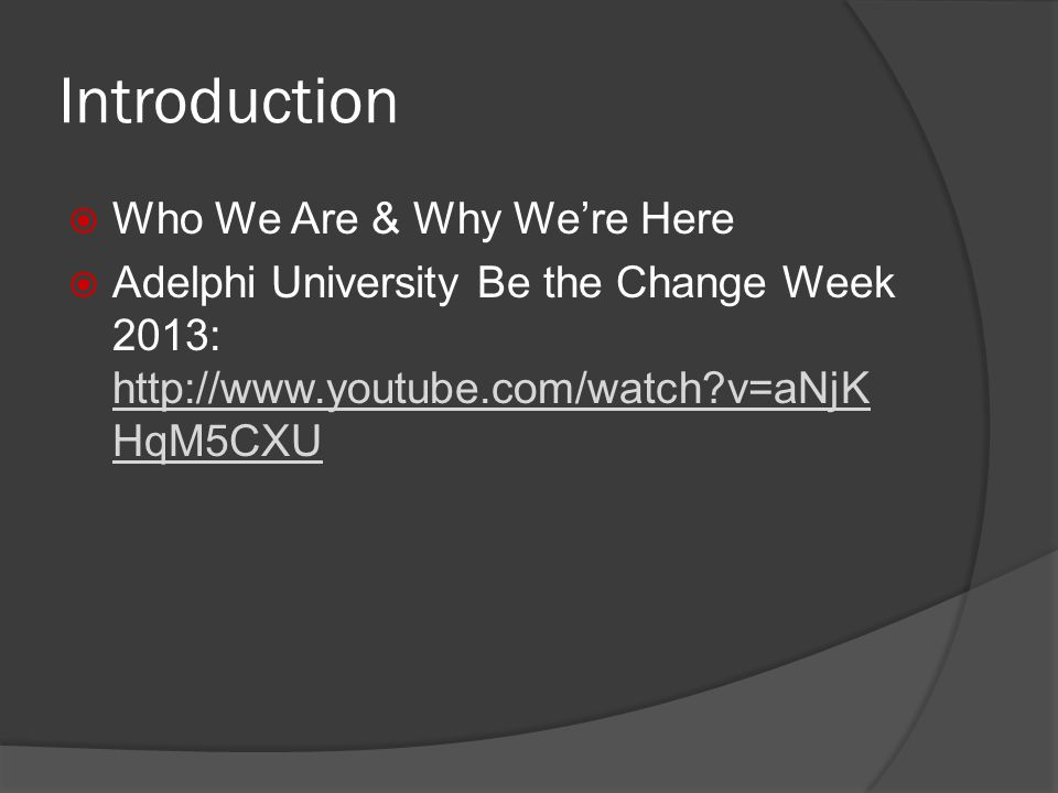 Introduction Who We Are & Why Were Here Adelphi University Be the Change Week 2013: http://www.youtube.com/watch v=aNjK HqM5CXU http://www.youtube.com/watch v=aNjK HqM5CXU