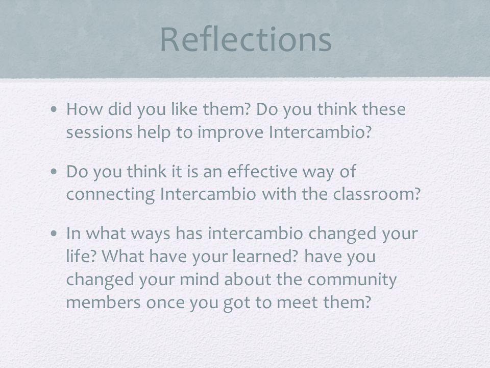 Reflections How did you like them.Do you think these sessions help to improve Intercambio.