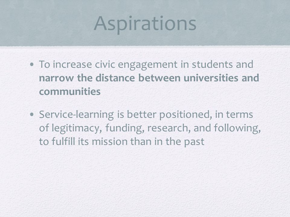 Aspirations To increase civic engagement in students and narrow the distance between universities and communities Service-learning is better positioned, in terms of legitimacy, funding, research, and following, to fulfill its mission than in the past