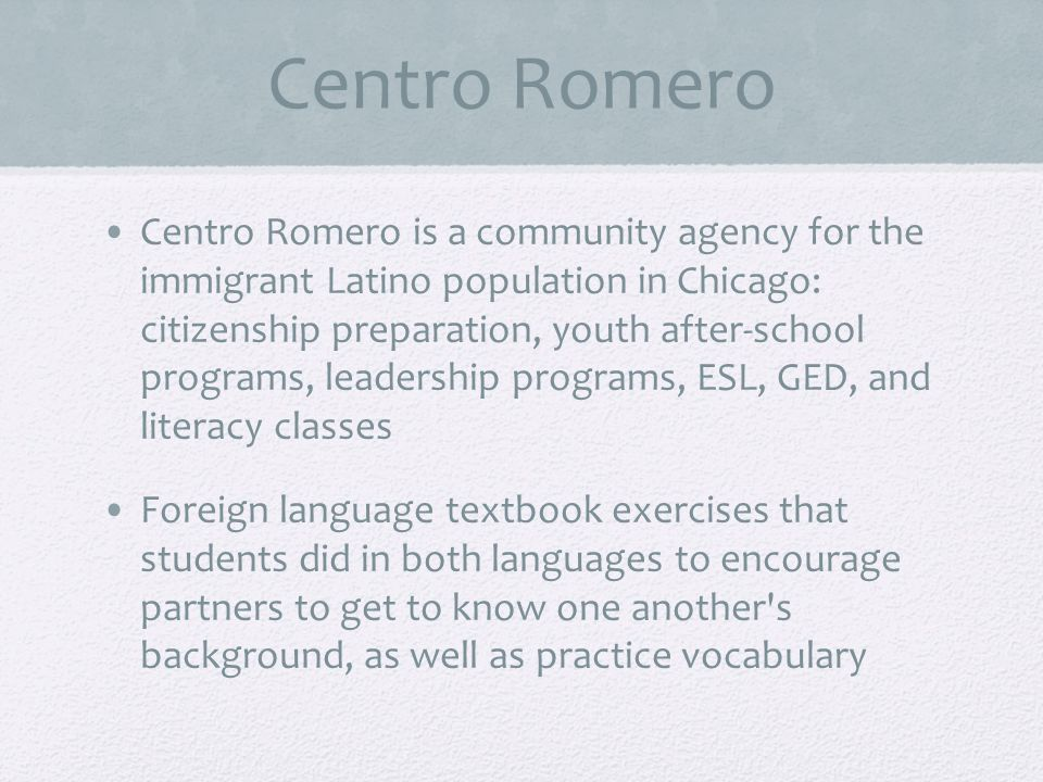 Centro Romero Centro Romero is a community agency for the immigrant Latino population in Chicago: citizenship preparation, youth after-school programs, leadership programs, ESL, GED, and literacy classes Foreign language textbook exercises that students did in both languages to encourage partners to get to know one another s background, as well as practice vocabulary