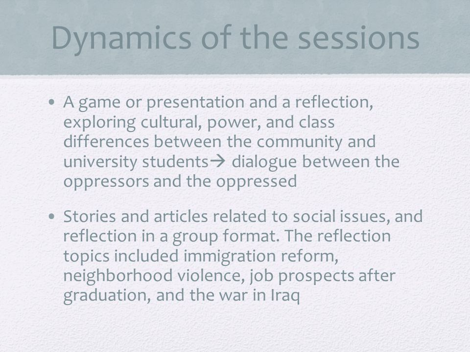 Dynamics of the sessions A game or presentation and a reflection, exploring cultural, power, and class differences between the community and university students dialogue between the oppressors and the oppressed Stories and articles related to social issues, and reflection in a group format.