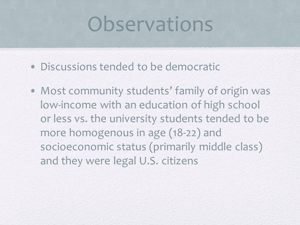 Observations Discussions tended to be democratic Most community students family of origin was low-income with an education of high school or less vs.
