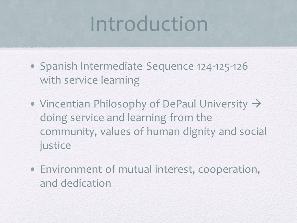 Introduction Spanish Intermediate Sequence 124-125-126 with service learning Vincentian Philosophy of DePaul University doing service and learning from the community, values of human dignity and social justice Environment of mutual interest, cooperation, and dedication