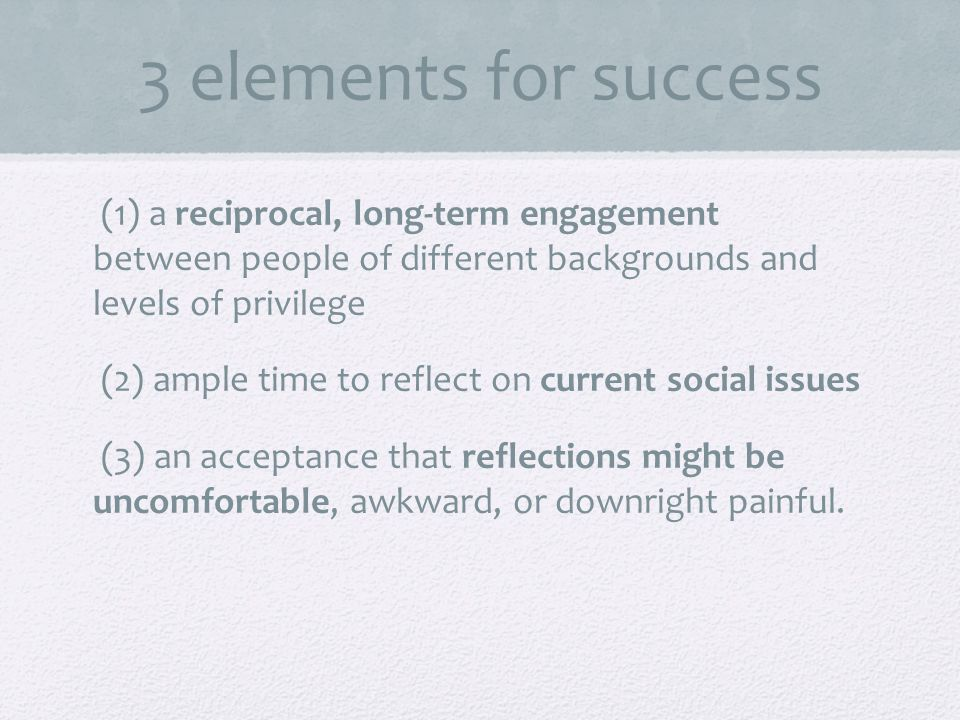 3 elements for success (1) a reciprocal, long-term engagement between people of different backgrounds and levels of privilege (2) ample time to reflect on current social issues (3) an acceptance that reflections might be uncomfortable, awkward, or downright painful.