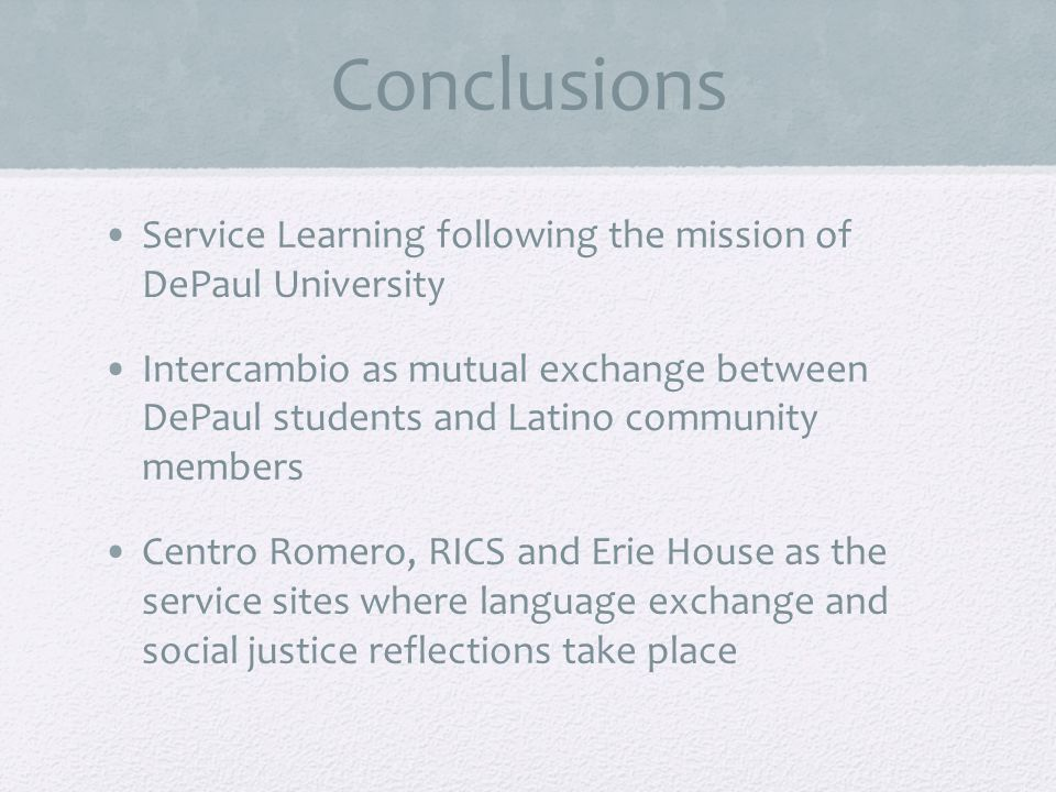 Conclusions Service Learning following the mission of DePaul University Intercambio as mutual exchange between DePaul students and Latino community members Centro Romero, RICS and Erie House as the service sites where language exchange and social justice reflections take place