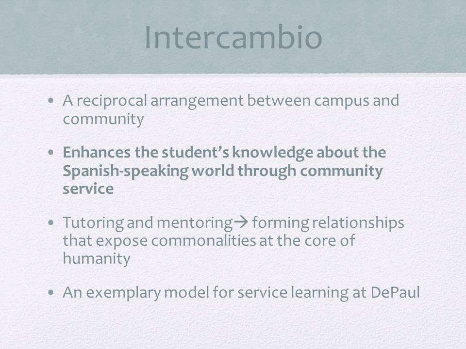 Intercambio A reciprocal arrangement between campus and community Enhances the students knowledge about the Spanish-speaking world through community service Tutoring and mentoring forming relationships that expose commonalities at the core of humanity An exemplary model for service learning at DePaul