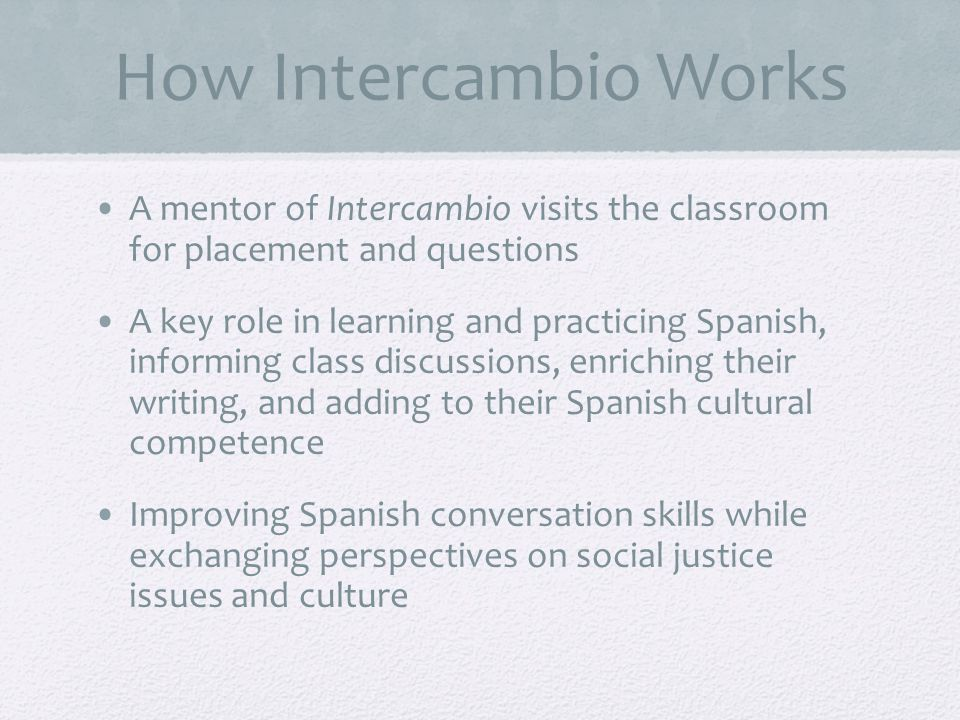 How Intercambio Works A mentor of Intercambio visits the classroom for placement and questions A key role in learning and practicing Spanish, informing class discussions, enriching their writing, and adding to their Spanish cultural competence Improving Spanish conversation skills while exchanging perspectives on social justice issues and culture