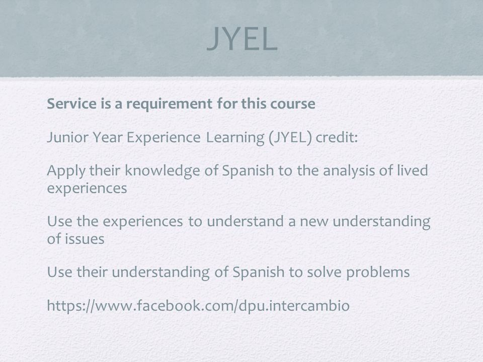 JYEL Service is a requirement for this course Junior Year Experience Learning (JYEL) credit: Apply their knowledge of Spanish to the analysis of lived experiences Use the experiences to understand a new understanding of issues Use their understanding of Spanish to solve problems https://www.facebook.com/dpu.intercambio