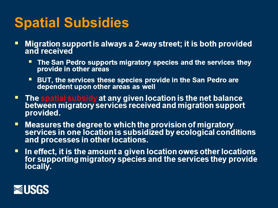 Spatial Subsidies Migration support is always a 2-way street; it is both provided and received The San Pedro supports migratory species and the services they provide in other areas BUT, the services these species provide in the San Pedro are dependent upon other areas as well The spatial subsidy at any given location is the net balance between migratory services received and migration support provided.