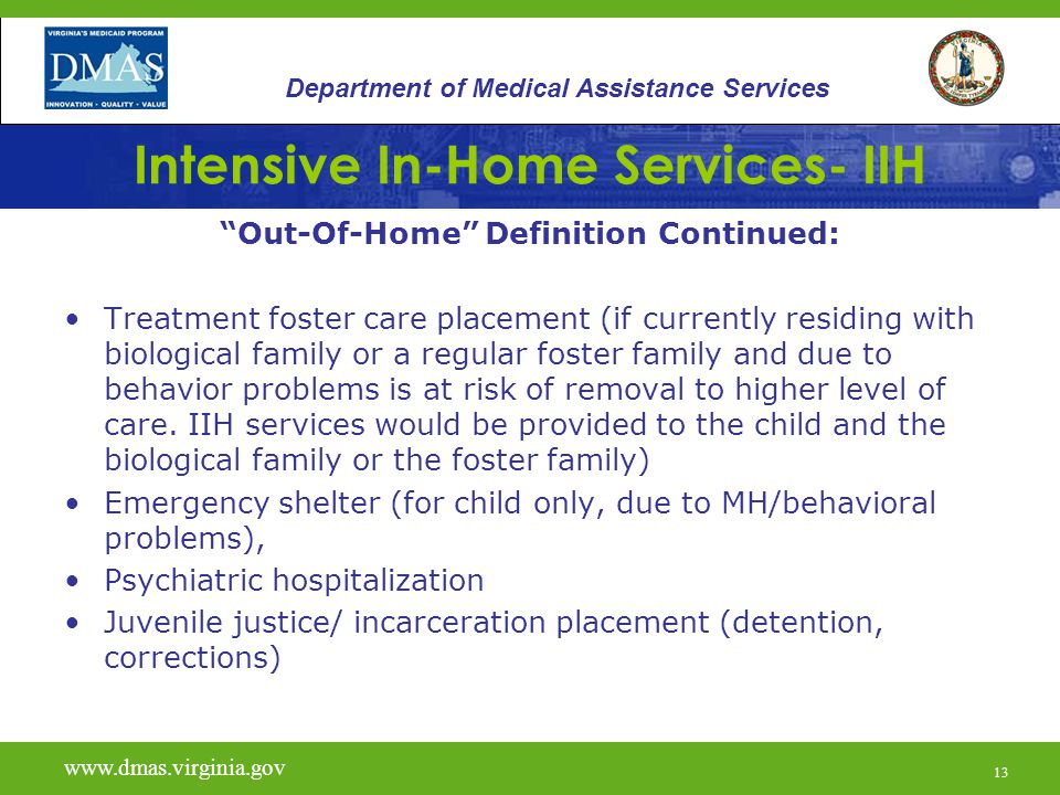 13 Intensive In-Home Services- IIH Out-Of-Home Definition Continued: Treatment foster care placement (if currently residing with biological family or a regular foster family and due to behavior problems is at risk of removal to higher level of care.
