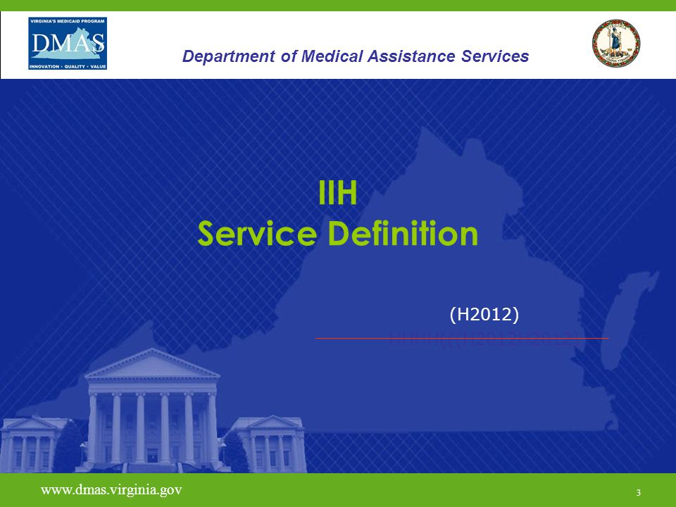 3 www.vita.virginia.gov (H2012) HHHH(((H2012H2012) www.dmas.virginia.gov 3 Department of Medical Assistance Services IIH Service Definition