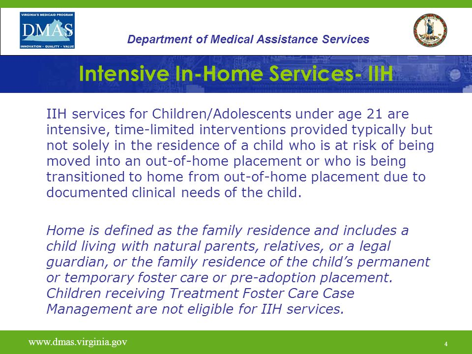 15 Intensive In-Home Services- IIH At-Risk Definition Continued: Failed services within the past 30 days from one of the following: –Crisis Intervention –Crisis Stabilization –Outpatient Psychotherapy –Outpatient Substance Abuse Services –Mental Health Support (recommended age 18 or older) www.vita.virginia.gov www.dmas.virginia.gov 15 Department of Medical Assistance Services