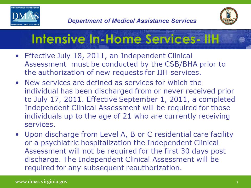 7 Intensive In-Home Services- IIH Effective July 18, 2011, an Independent Clinical Assessment must be conducted by the CSB/BHA prior to the authorization of new requests for IIH services.