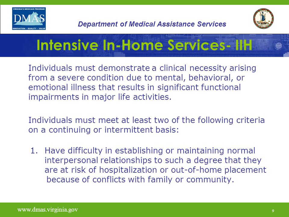 50 Intensive In-Home Services- IIH Helpful Resources: 12VAC30-50-226 - Emergency Regulations for Community Mental Health Services Virginia Medicaid Web Portal link www.virginiamedicaid.dmas.virginia.gov www.virginiamedicaid.dmas.virginia.gov DMAS Office of Behavioral Health: –Email Address CMHRS@dmas.virginia.govCMHRS@dmas.virginia.gov DMAS Helpline: 804-786-6273 Richmond Area 1-800-552-8627 All other www.vita.virginia.gov www.dmas.virginia.gov 50 Department of Medical Assistance Services