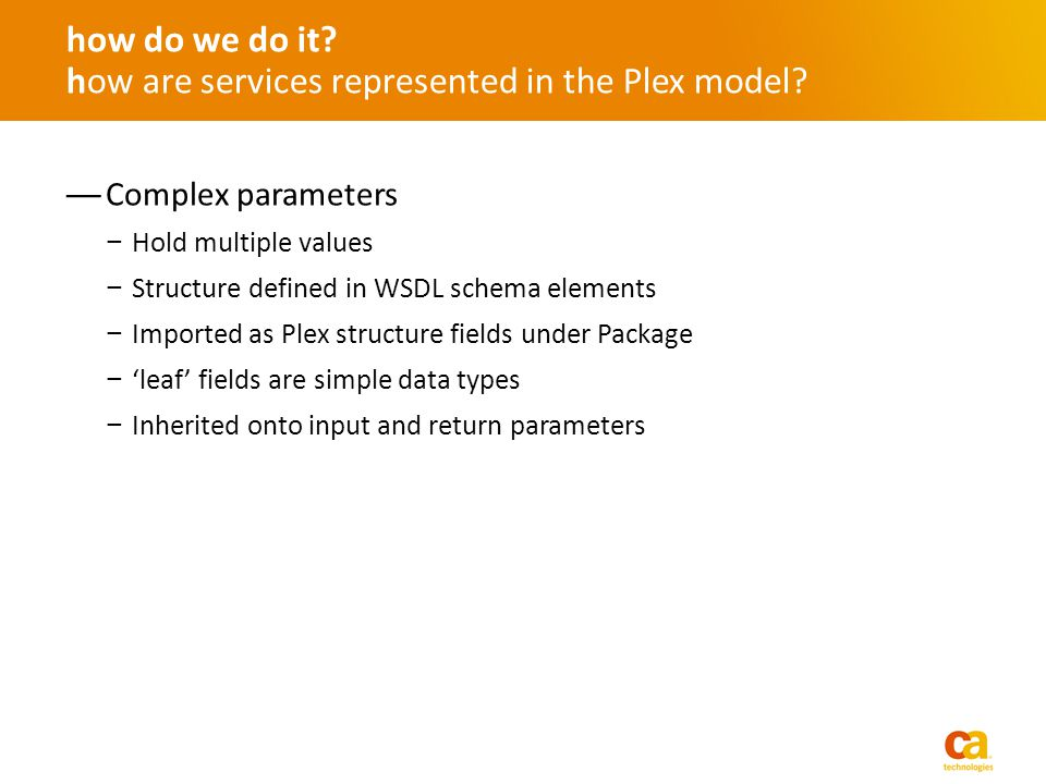 Complex parameters Hold multiple values Structure defined in WSDL schema elements Imported as Plex structure fields under Package leaf fields are simple data types Inherited onto input and return parameters how do we do it.