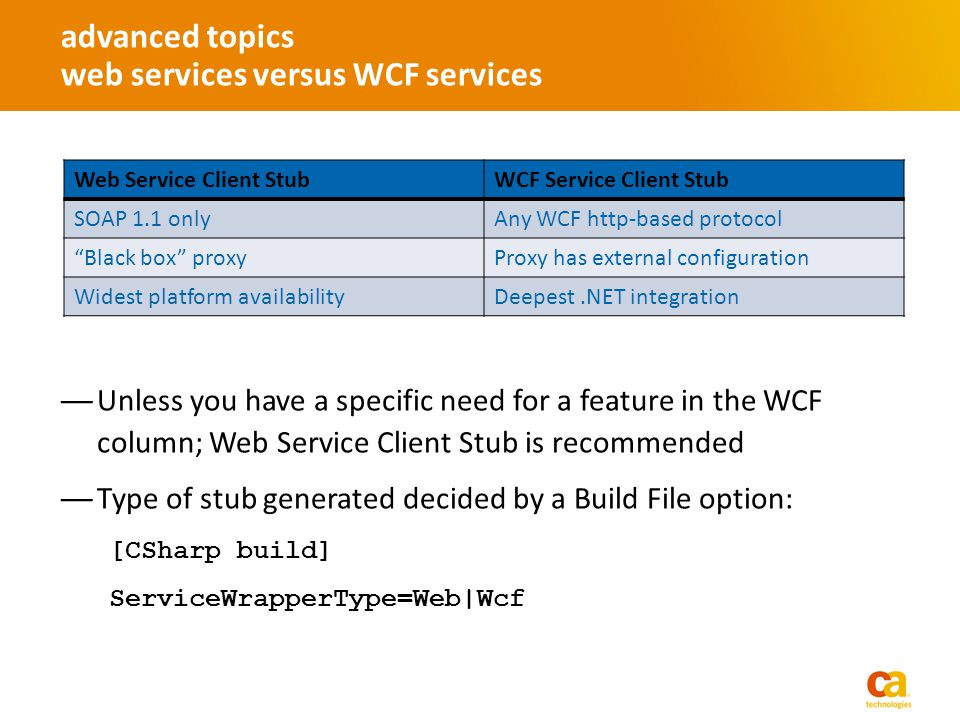Unless you have a specific need for a feature in the WCF column; Web Service Client Stub is recommended Type of stub generated decided by a Build File option: [CSharp build] ServiceWrapperType=Web|Wcf advanced topics web services versus WCF services Web Service Client StubWCF Service Client Stub SOAP 1.1 onlyAny WCF http-based protocol Black box proxyProxy has external configuration Widest platform availabilityDeepest.NET integration