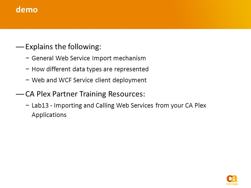 Explains the following: General Web Service Import mechanism How different data types are represented Web and WCF Service client deployment CA Plex Partner Training Resources: Lab13 - Importing and Calling Web Services from your CA Plex Applications demo