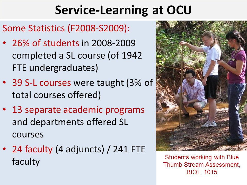 Service-Learning at OCU Some Statistics (F2008-S2009): 26% of students in 2008-2009 completed a SL course (of 1942 FTE undergraduates) 39 S-L courses were taught (3% of total courses offered) 13 separate academic programs and departments offered SL courses 24 faculty (4 adjuncts) / 241 FTE faculty Students working with Blue Thumb Stream Assessment, BIOL 1015