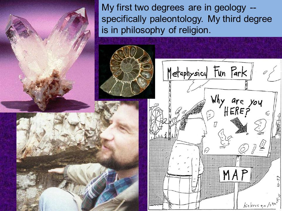 My first two degrees are in geology -- specifically paleontology. My third degree is in philosophy of religion.
