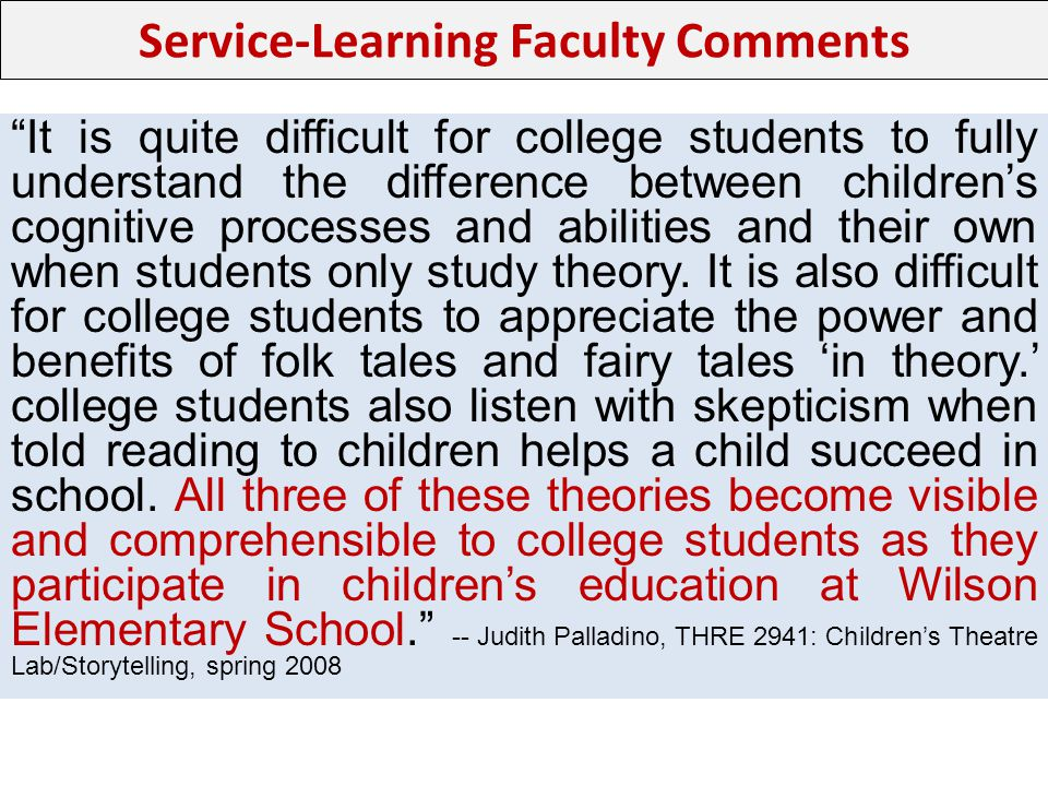 Service-Learning Faculty Comments It is quite difficult for college students to fully understand the difference between childrens cognitive processes and abilities and their own when students only study theory.