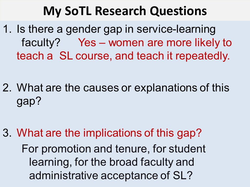 My SoTL Research Questions 1.Is there a gender gap in service-learning faculty?Yes – women are more likely to teach a SL course, and teach it repeatedly.