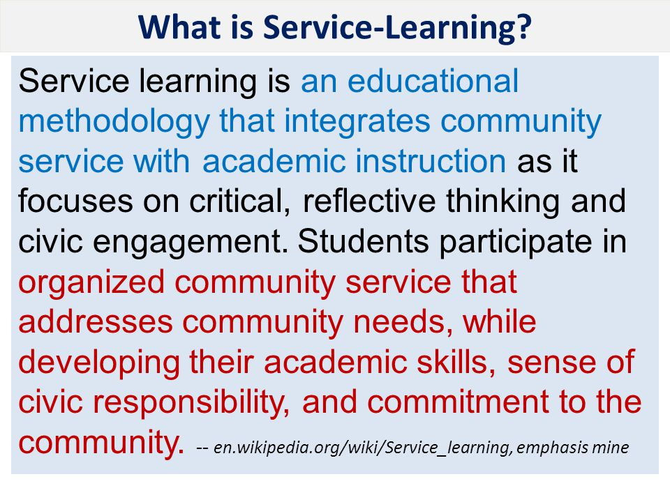What is Service-Learning? Service learning is an educational methodology that integrates community service with academic instruction as it focuses on
