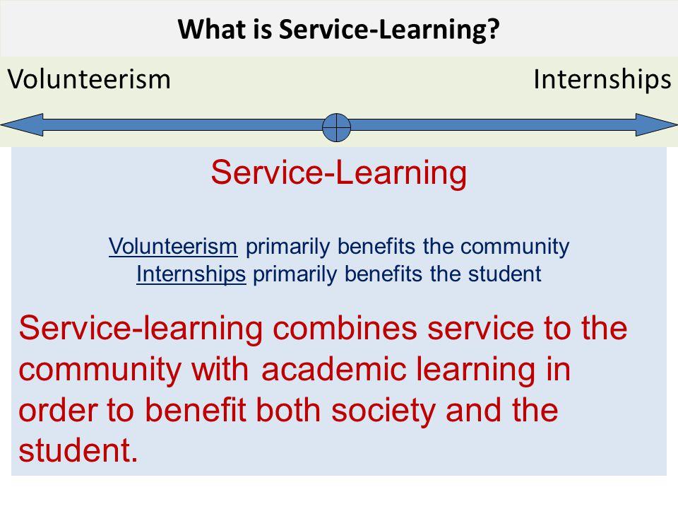 Service-Learning Volunteerism primarily benefits the community Internships primarily benefits the student Service-learning combines service to the com
