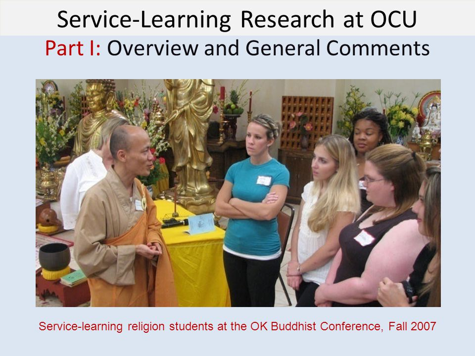 Service-Learning Research at OCU Part I: Overview and General Comments Service-learning religion students at the OK Buddhist Conference, Fall 2007