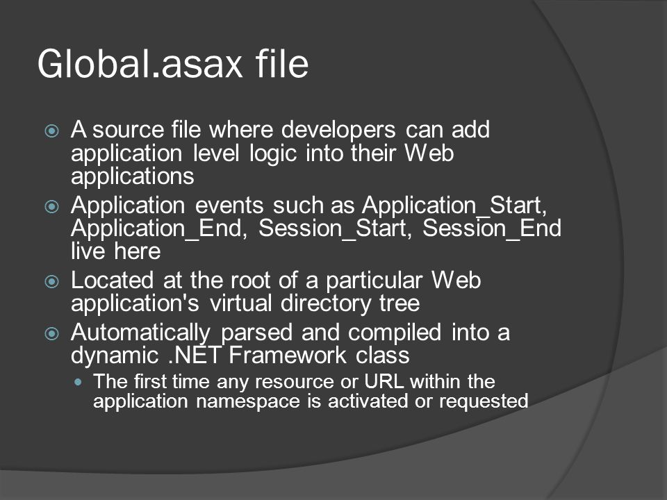 Global.asax file A source file where developers can add application level logic into their Web applications Application events such as Application_Sta