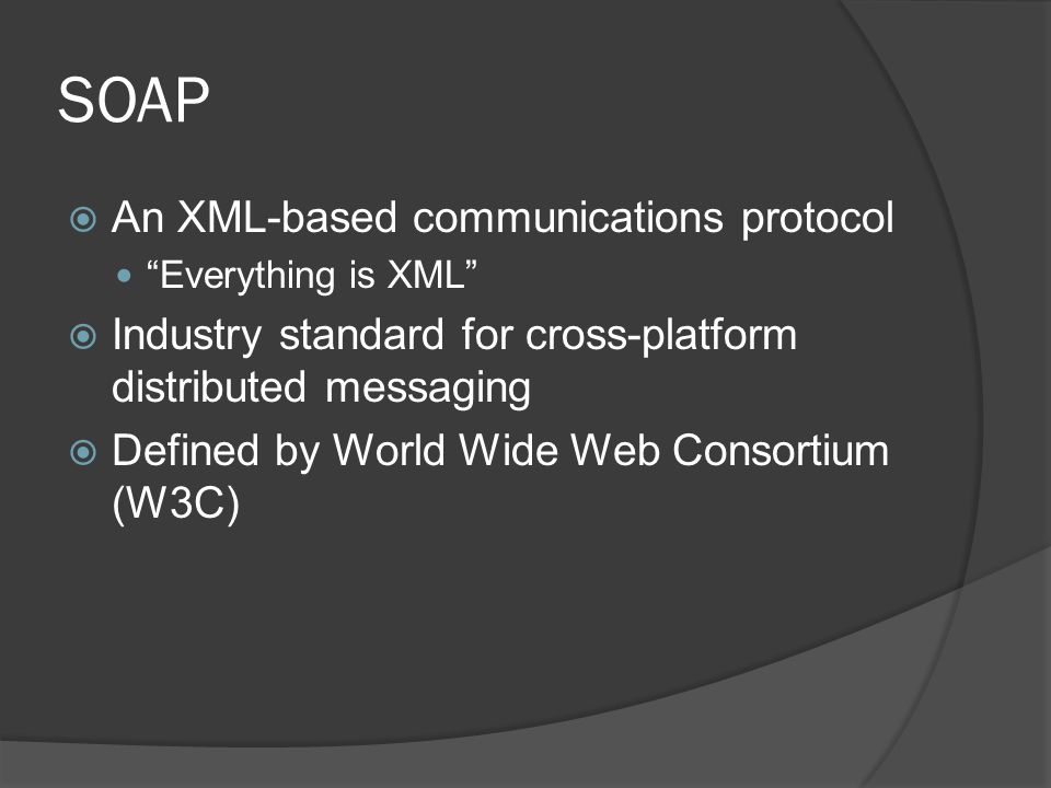 SOAP An XML-based communications protocol Everything is XML Industry standard for cross-platform distributed messaging Defined by World Wide Web Conso