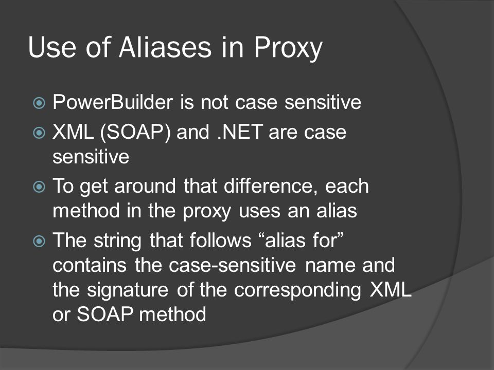 Use of Aliases in Proxy PowerBuilder is not case sensitive XML (SOAP) and.NET are case sensitive To get around that difference, each method in the pro