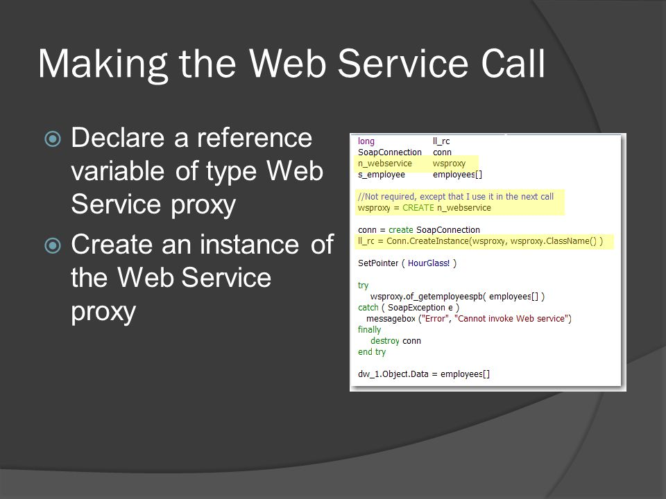Making the Web Service Call Declare a reference variable of type Web Service proxy Create an instance of the Web Service proxy
