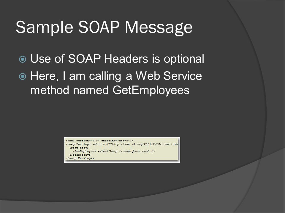 Sample SOAP Message Use of SOAP Headers is optional Here, I am calling a Web Service method named GetEmployees