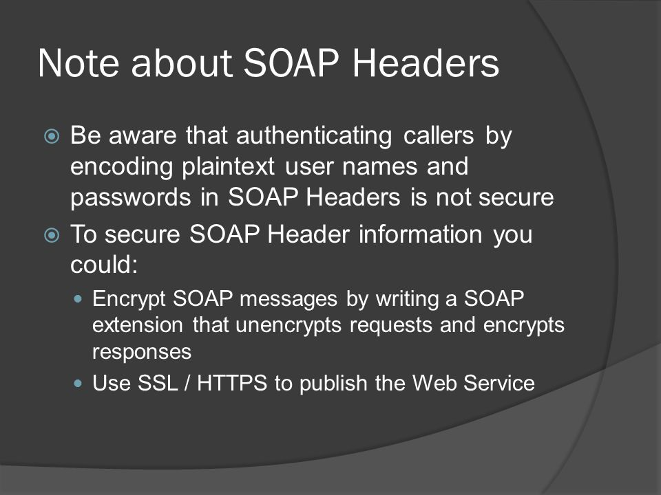 Note about SOAP Headers Be aware that authenticating callers by encoding plaintext user names and passwords in SOAP Headers is not secure To secure SO