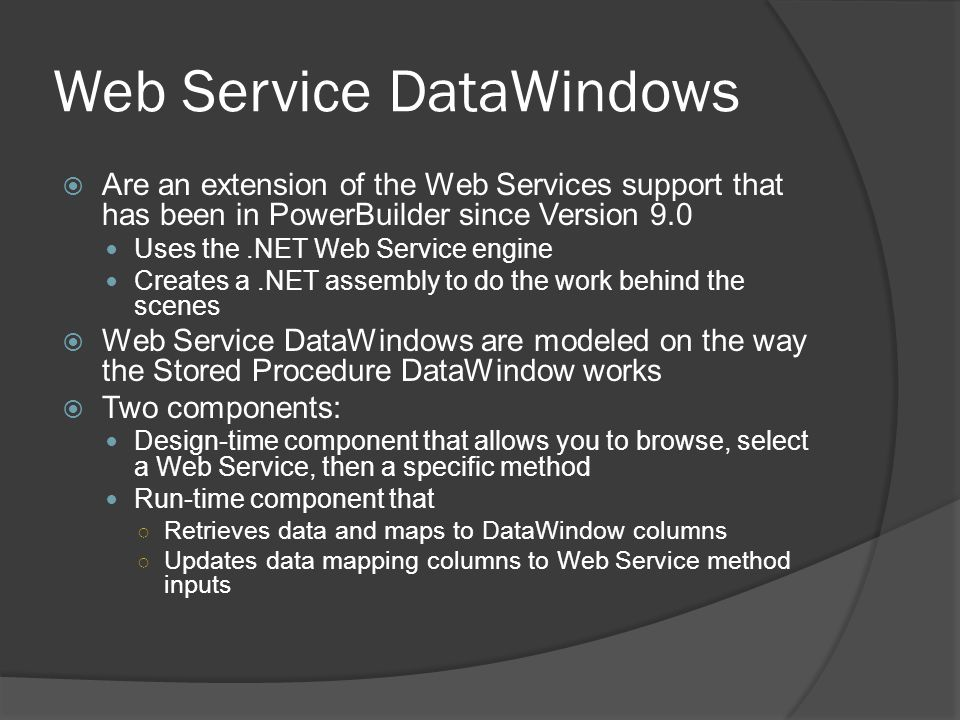 Web Service DataWindows Are an extension of the Web Services support that has been in PowerBuilder since Version 9.0 Uses the.NET Web Service engine C