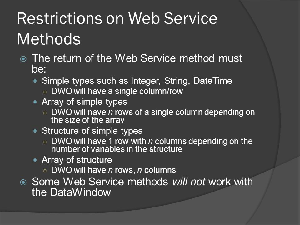 Restrictions on Web Service Methods The return of the Web Service method must be: Simple types such as Integer, String, DateTime DWO will have a singl