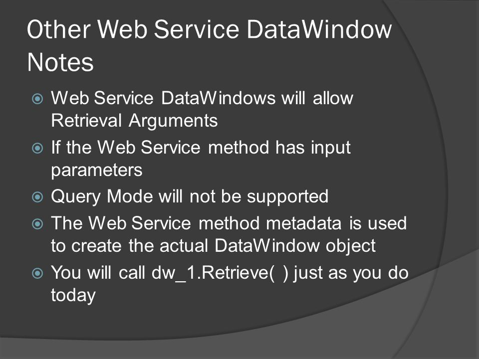 Other Web Service DataWindow Notes Web Service DataWindows will allow Retrieval Arguments If the Web Service method has input parameters Query Mode wi