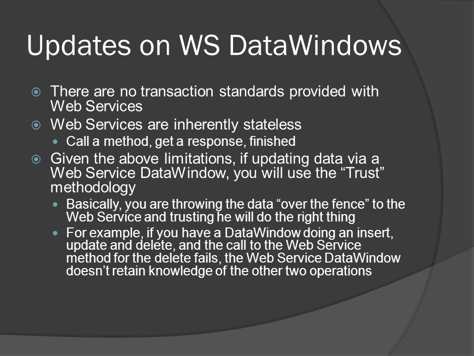 Updates on WS DataWindows There are no transaction standards provided with Web Services Web Services are inherently stateless Call a method, get a res