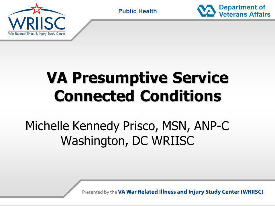 Public Health VA Presumptive Service Connected Conditions Michelle Kennedy Prisco, MSN, ANP-C Washington, DC WRIISC