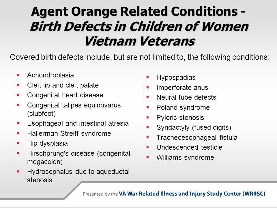 Agent Orange Related Conditions - Birth Defects in Children of Women Vietnam Veterans Achondroplasia Cleft lip and cleft palate Congenital heart disease Congenital talipes equinovarus (clubfoot) Esophageal and intestinal atresia Hallerman-Streiff syndrome Hip dysplasia Hirschprung s disease (congenital megacolon) Hydrocephalus due to aqueductal stenosis Hypospadias Imperforate anus Neural tube defects Poland syndrome Pyloric stenosis Syndactyly (fused digits) Tracheoesophageal fistula Undescended testicle Williams syndrome Covered birth defects include, but are not limited to, the following conditions: