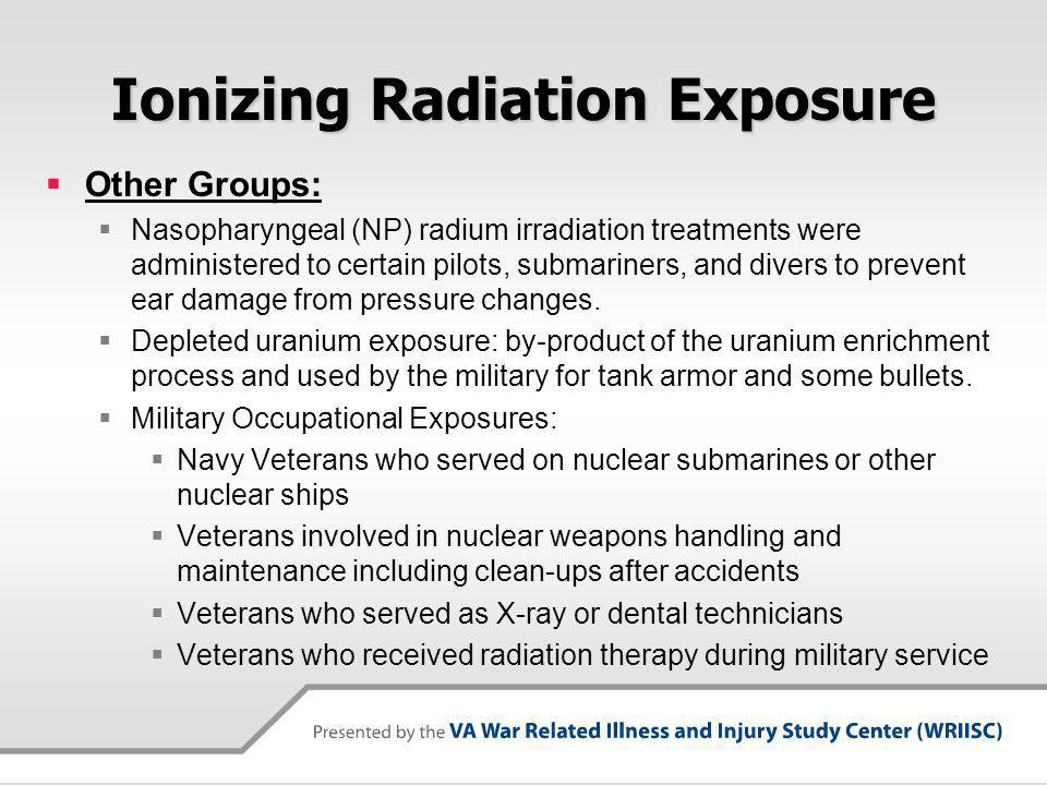 Ionizing Radiation Exposure Other Groups: Nasopharyngeal (NP) radium irradiation treatments were administered to certain pilots, submariners, and divers to prevent ear damage from pressure changes.