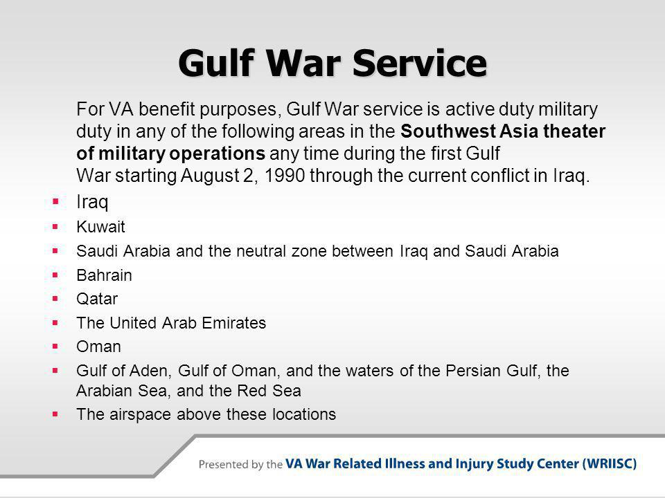 Gulf War Service For VA benefit purposes, Gulf War service is active duty military duty in any of the following areas in the Southwest Asia theater of military operations any time during the first Gulf War starting August 2, 1990 through the current conflict in Iraq.