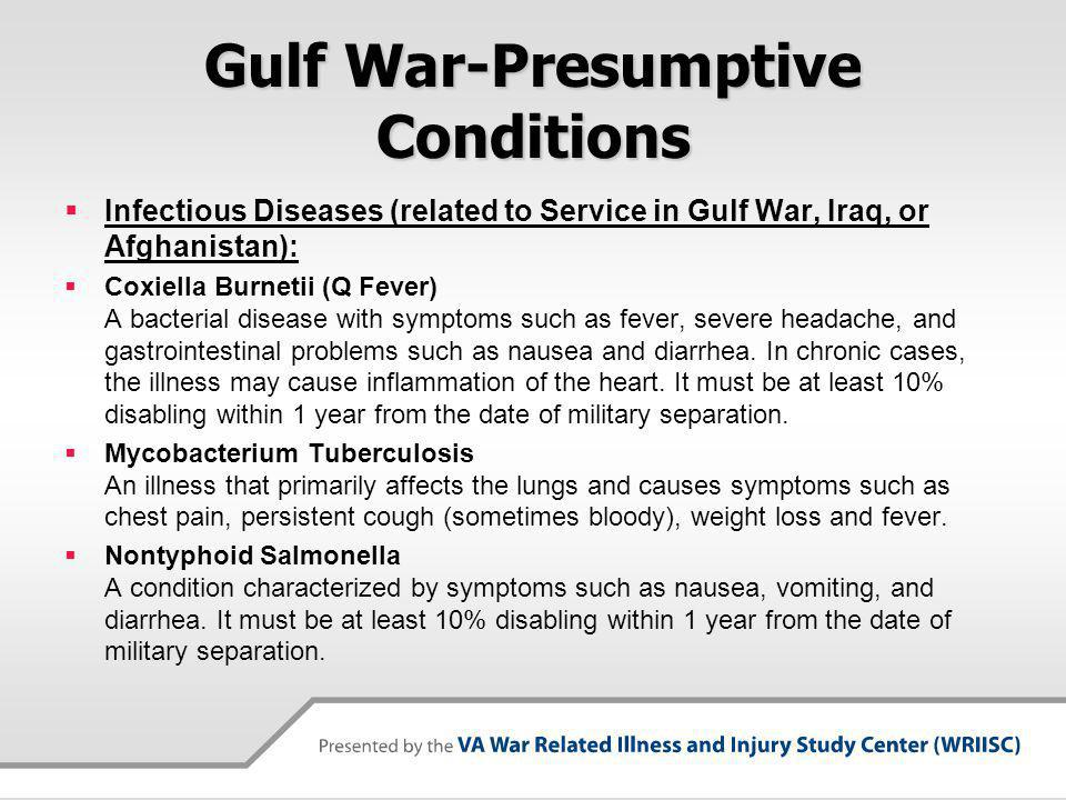 Gulf War-Presumptive Conditions Infectious Diseases (related to Service in Gulf War, Iraq, or Afghanistan): Coxiella Burnetii (Q Fever) A bacterial disease with symptoms such as fever, severe headache, and gastrointestinal problems such as nausea and diarrhea.
