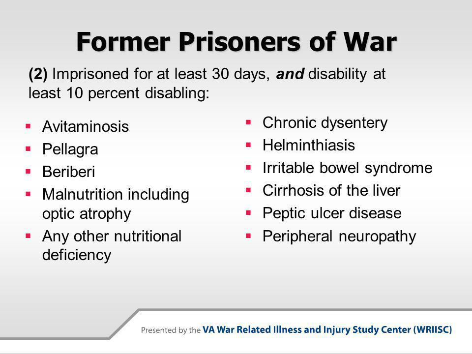 Former Prisoners of War Avitaminosis Pellagra Beriberi Malnutrition including optic atrophy Any other nutritional deficiency Chronic dysentery Helminthiasis Irritable bowel syndrome Cirrhosis of the liver Peptic ulcer disease Peripheral neuropathy (2) Imprisoned for at least 30 days, and disability at least 10 percent disabling: