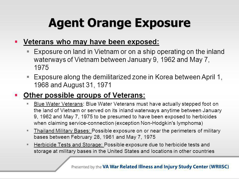 Agent Orange Exposure Veterans who may have been exposed: Exposure on land in Vietnam or on a ship operating on the inland waterways of Vietnam between January 9, 1962 and May 7, 1975 Exposure along the demilitarized zone in Korea between April 1, 1968 and August 31, 1971 Other possible groups of Veterans: Blue Water Veterans: Blue Water Veterans must have actually stepped foot on the land of Vietnam or served on its inland waterways anytime between January 9, 1962 and May 7, 1975 to be presumed to have been exposed to herbicides when claiming service-connection (exception Non-Hodgkin s lymphoma) Thailand Military Bases: Possible exposure on or near the perimeters of military bases between February 28, 1961 and May 7, 1975 Herbicide Tests and Storage: Possible exposure due to herbicide tests and storage at military bases in the United States and locations in other countries