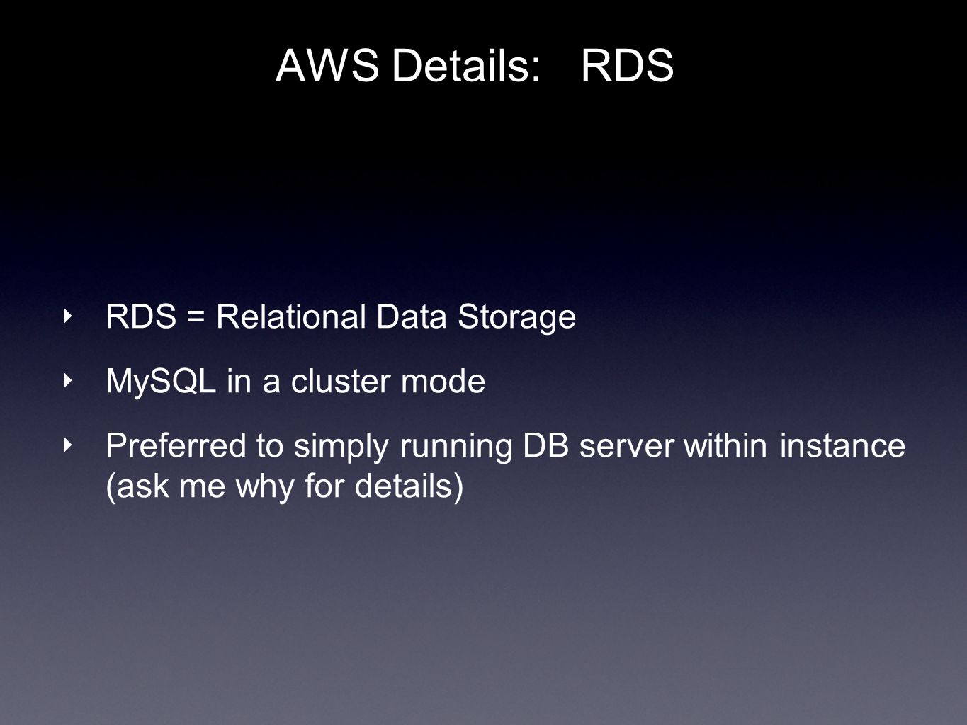 AWS Details: RDS RDS = Relational Data Storage MySQL in a cluster mode Preferred to simply running DB server within instance (ask me why for details)