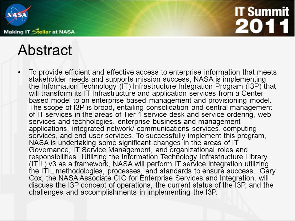 Abstract To provide efficient and effective access to enterprise information that meets stakeholder needs and supports mission success, NASA is implementing the Information Technology (IT) Infrastructure Integration Program (I3P) that will transform its IT Infrastructure and application services from a Center- based model to an enterprise-based management and provisioning model.