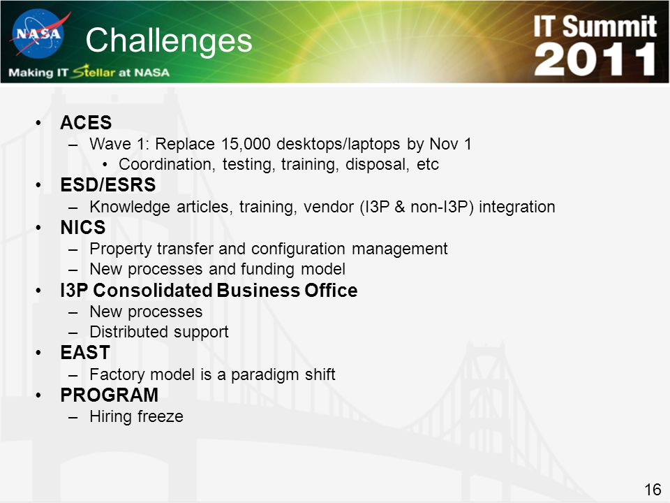 Challenges ACES –Wave 1: Replace 15,000 desktops/laptops by Nov 1 Coordination, testing, training, disposal, etc ESD/ESRS –Knowledge articles, training, vendor (I3P & non-I3P) integration NICS –Property transfer and configuration management –New processes and funding model I3P Consolidated Business Office –New processes –Distributed support EAST –Factory model is a paradigm shift PROGRAM –Hiring freeze 16
