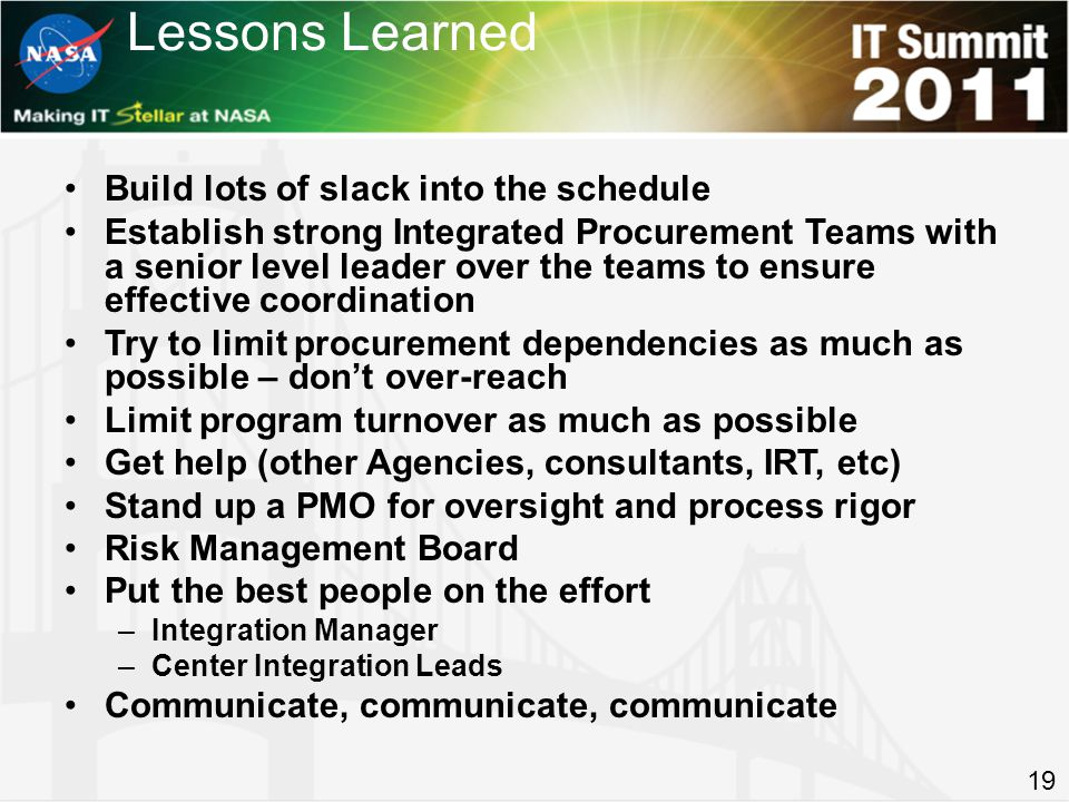 Build lots of slack into the schedule Establish strong Integrated Procurement Teams with a senior level leader over the teams to ensure effective coordination Try to limit procurement dependencies as much as possible – dont over-reach Limit program turnover as much as possible Get help (other Agencies, consultants, IRT, etc) Stand up a PMO for oversight and process rigor Risk Management Board Put the best people on the effort –Integration Manager –Center Integration Leads Communicate, communicate, communicate Lessons Learned 19